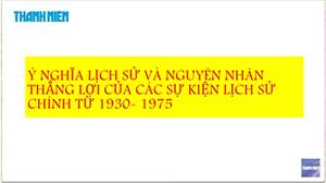 MÔN SỬ - Chuyên đề 10: Ý nghĩa & Nguyên nhân thắng lợi của các sự kiện 1930 - 1975